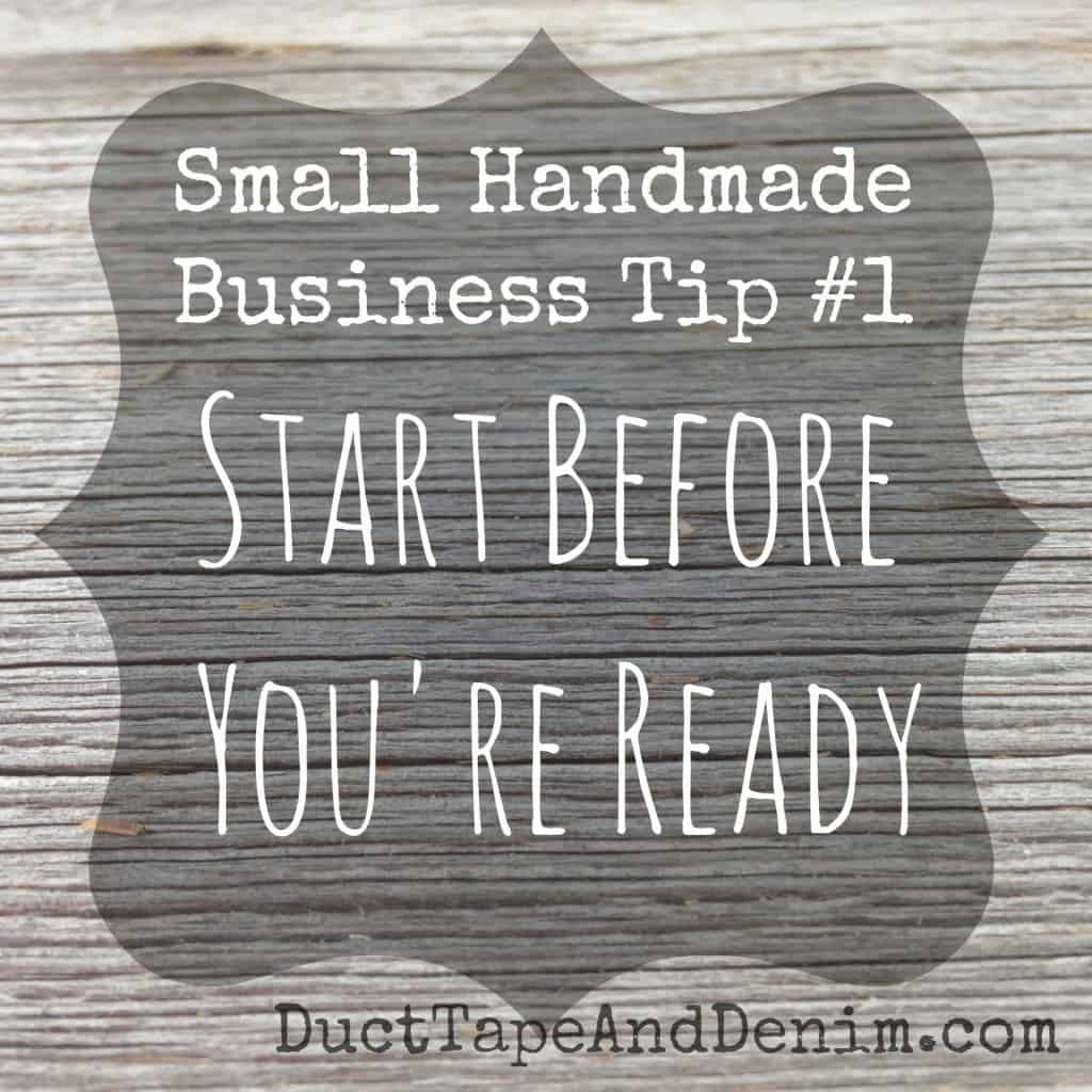 Small Handmade Business Tip #1 Start Before You're Ready | DuctTapeAndDenim.com