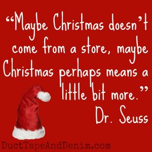 "Can you guess which Christmas movie these quotes came from? See a list of my favorites on DuctTapeAndDenim.com | ""Maybe Christmas doesn't come from a store, maybe Christmas perhaps means a little bit more."" How the Grinch Stole Christmas, Dr. Seuss"