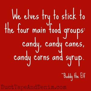 "Can you guess which Christmas movies these quotes came from? Find a list of my favorites at DuctTapeAndDenim.com | ""...four main food groups: candy, candy canes, candy corns and syrup."" Buddy the Elf"