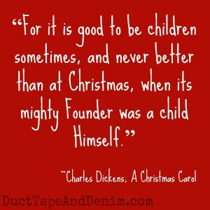 "Can you guess which Christmas movies these quotes came from? Find a list of my favorites at DuctTapeAndDenim.com | ""For it is good to be children sometimes, and never better than at Christmas, when its mighty Founder was a child Himself."" Charles Dickens, A Christmas Carol"