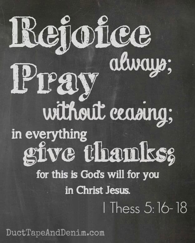 Rejoice always; pray without ceasing; in everything give thanks; for this is God's will for you in Christ Jesus. 1 Thessalonians 5:16-18 | DuctTapeAndDenim.com