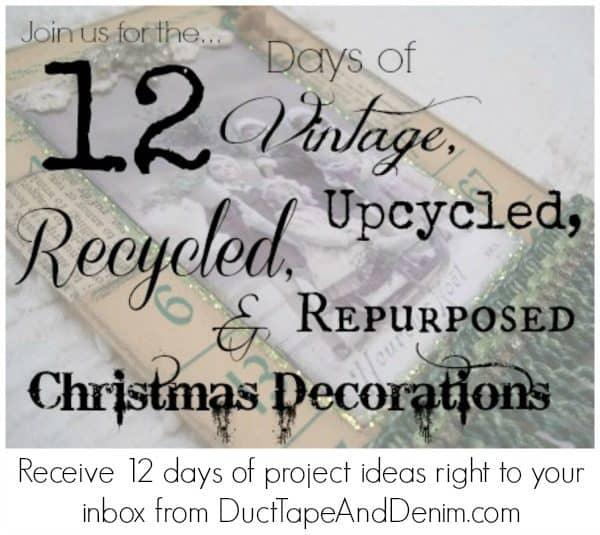 Join us for the 12 Days of Vintage, Upcycled, Recycled, & Repurposed Christmas Decorations. You'll receive 12 daily emails with DIY ideas, projects, and patterns to reuse things you probably already have around your house! Starting Fall 2015. | DuctTapeAndDenim.com