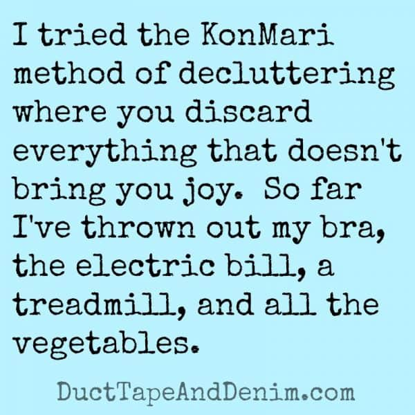 I tried the KonMari method of decluttering where you discard everything that doesn't bring you joy. So far I've thrown out my bra, the electric bill, a treadmill, and all the vegetables. | DuctTapeAndDenim.com